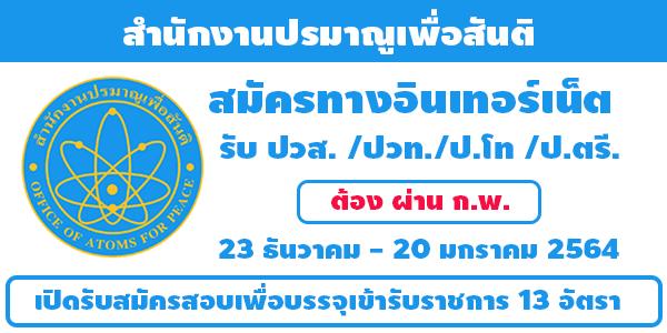 สำนักงานปรมาณูเพื่อสันติ เปิดรับสมัครสอบเข้ารับราชการ จำนวน 13 อัตรา รับวุฒิ ปวส./ ปวท./ป.โท /ป.ตรี/ โดยการเปิดรับสมัครทางอินเทอร์เน็ต ตั้งแต่วันที่ 23 ธันวาคม 2563 – 20 มกราคม 2564